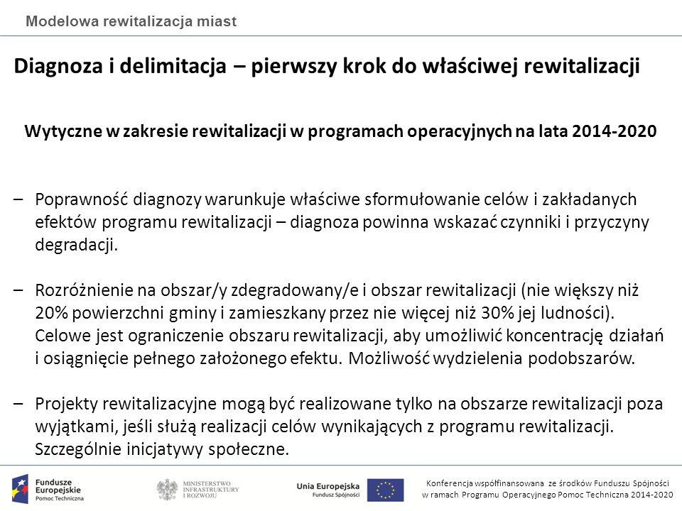 Konferencja współfinansowana ze środków Funduszu Spójności w ramach Programu Operacyjnego Pomoc Techniczna 2014-2020 Modelowa rewitalizacja miast Diagnoza i delimitacja – pierwszy krok do właściwej rewitalizacji Wytyczne w zakresie rewitalizacji w programach operacyjnych na lata 2014-2020 –Poprawność diagnozy warunkuje właściwe sformułowanie celów i zakładanych efektów programu rewitalizacji – diagnoza powinna wskazać czynniki i przyczyny degradacji.