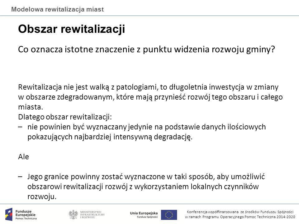 Konferencja współfinansowana ze środków Funduszu Spójności w ramach Programu Operacyjnego Pomoc Techniczna 2014-2020 Modelowa rewitalizacja miast Obszar rewitalizacji Co oznacza istotne znaczenie z punktu widzenia rozwoju gminy.