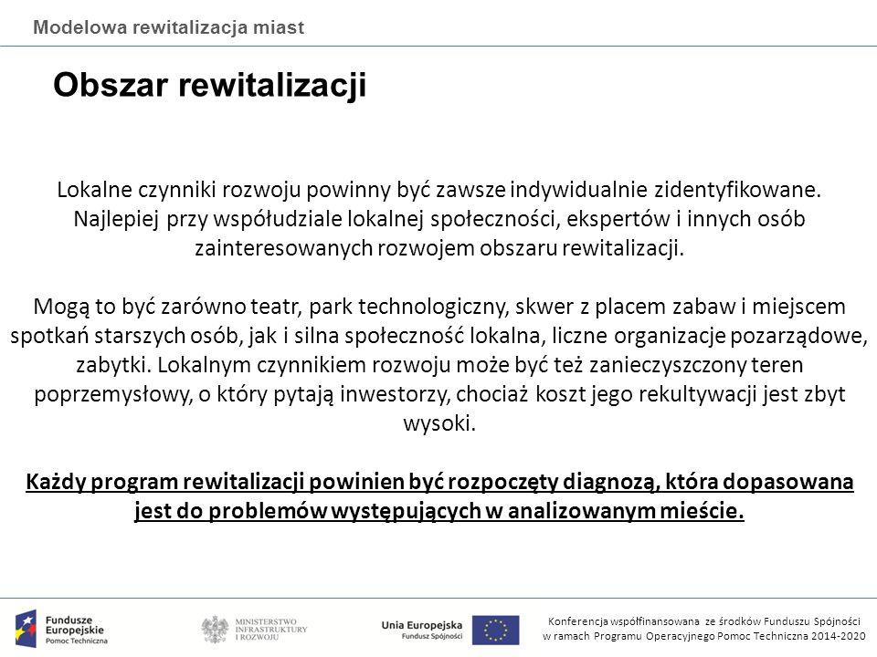Konferencja współfinansowana ze środków Funduszu Spójności w ramach Programu Operacyjnego Pomoc Techniczna 2014-2020 Modelowa rewitalizacja miast Obszar rewitalizacji Lokalne czynniki rozwoju powinny być zawsze indywidualnie zidentyfikowane.