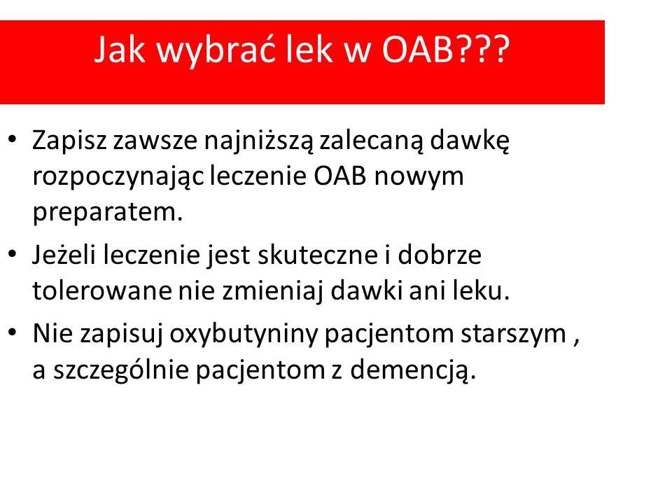 Jak wybrać lek w OAB??? Zapisz zawsze najniższą zalecaną dawkę rozpoczynając leczenie OAB nowym preparatem. Jeżeli leczenie jest skuteczne i dobrze to
