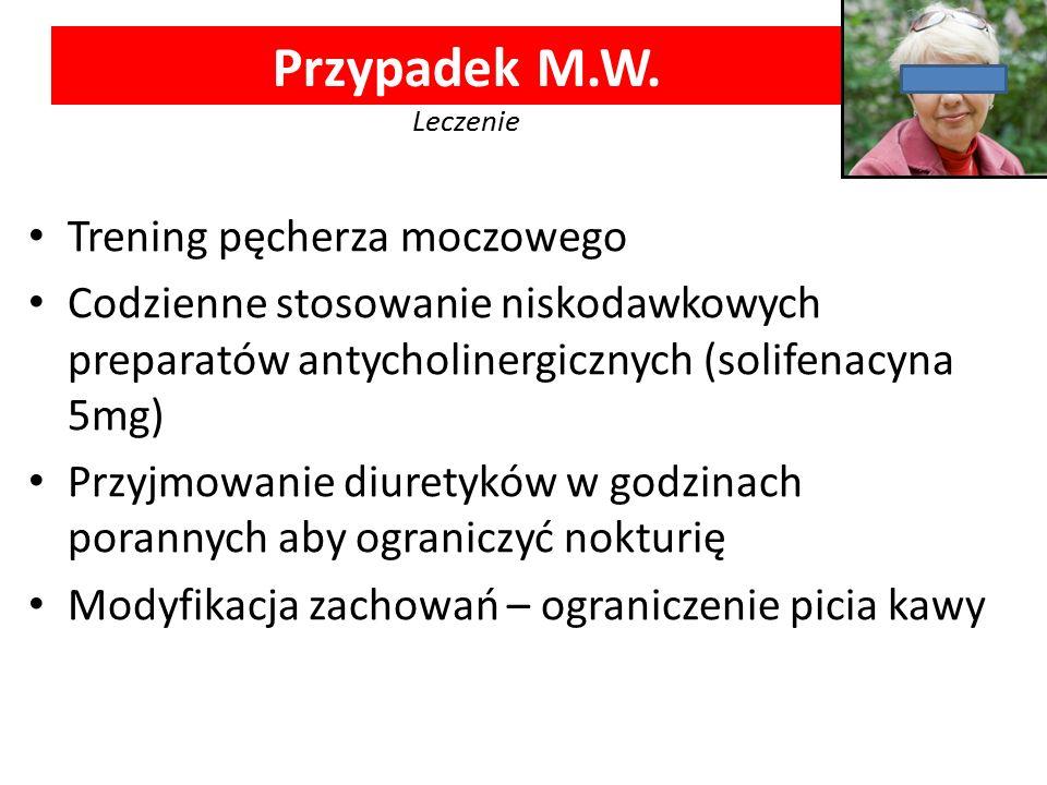 Przypadek M.W. Leczenie Trening pęcherza moczowego Codzienne stosowanie niskodawkowych preparatów antycholinergicznych (solifenacyna 5mg) Przyjmowanie