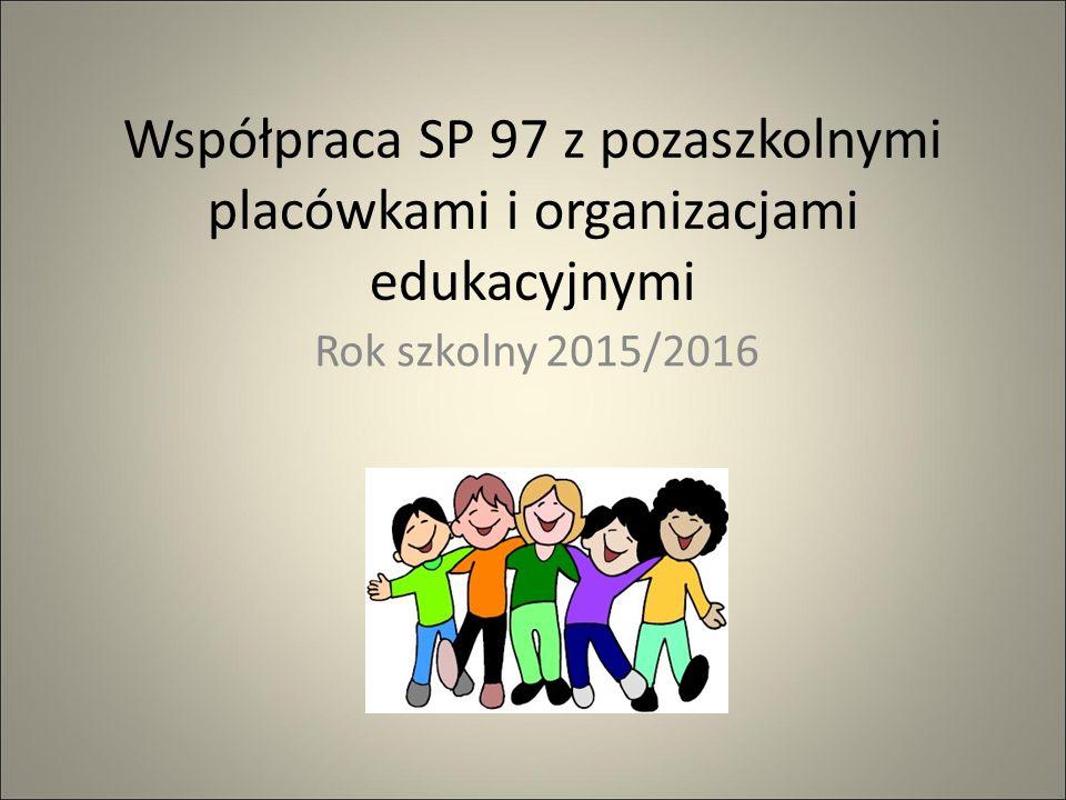 Współpraca SP 97 z pozaszkolnymi placówkami i organizacjami edukacyjnymi Rok szkolny 2015/2016
