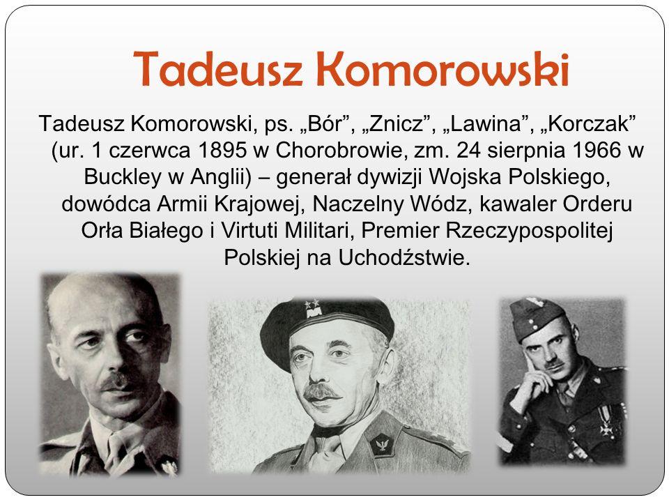 """Tadeusz Komorowski Tadeusz Komorowski, ps. """"Bór"""", """"Znicz"""", """"Lawina"""", """"Korczak"""" (ur. 1 czerwca 1895 w Chorobrowie, zm. 24 sierpnia 1966 w Buckley w Ang"""