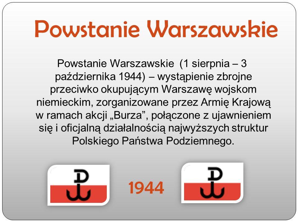 """Powstanie Warszawskie Powstanie Warszawskie (1 sierpnia – 3 października 1944) – wystąpienie zbrojne przeciwko okupującym Warszawę wojskom niemieckim, zorganizowane przez Armię Krajową w ramach akcji """"Burza , połączone z ujawnieniem się i oficjalną działalnością najwyższych struktur Polskiego Państwa Podziemnego."""