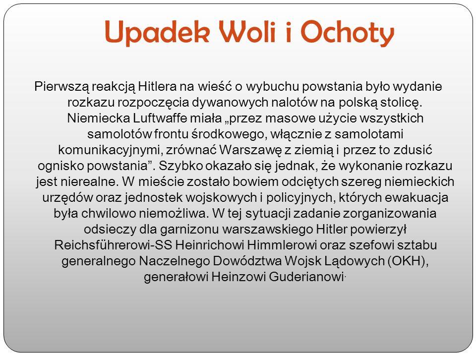 Upadek Woli i Ochoty Pierwszą reakcją Hitlera na wieść o wybuchu powstania było wydanie rozkazu rozpoczęcia dywanowych nalotów na polską stolicę.