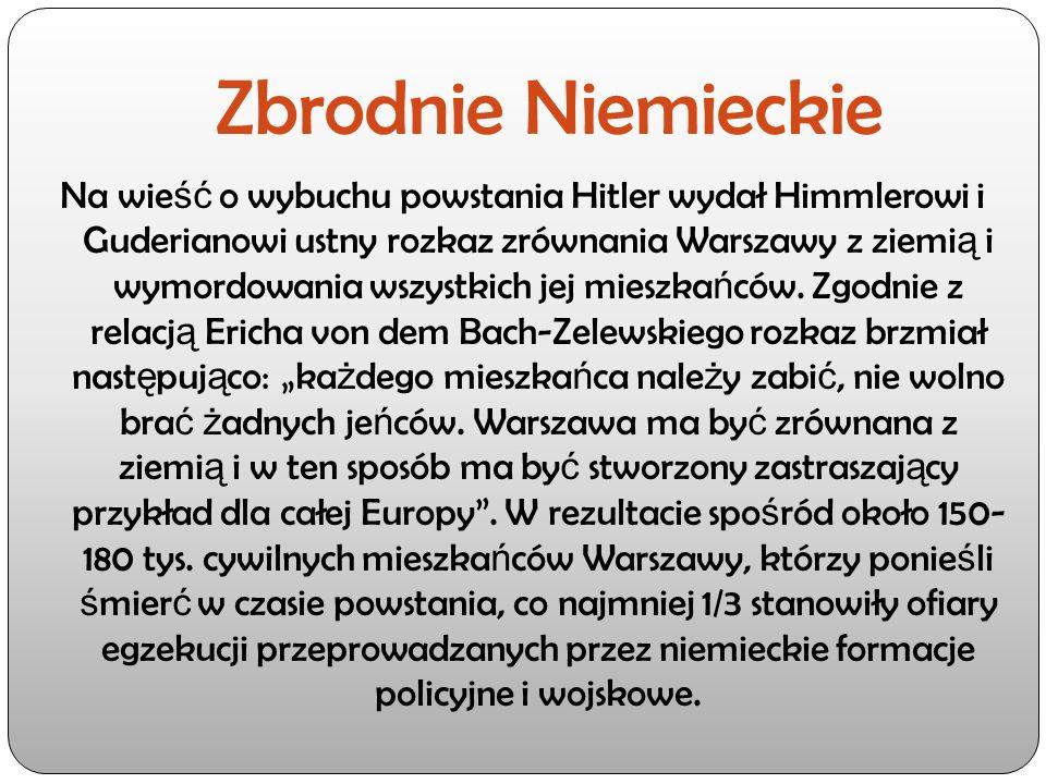 Zbrodnie Niemieckie Na wie ść o wybuchu powstania Hitler wydał Himmlerowi i Guderianowi ustny rozkaz zrównania Warszawy z ziemi ą i wymordowania wszys