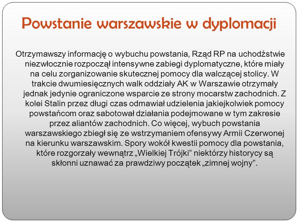 Powstanie warszawskie w dyplomacji Otrzymawszy informację o wybuchu powstania, Rząd RP na uchodźstwie niezwłocznie rozpoczął intensywne zabiegi dyplomatyczne, które miały na celu zorganizowanie skutecznej pomocy dla walczącej stolicy.