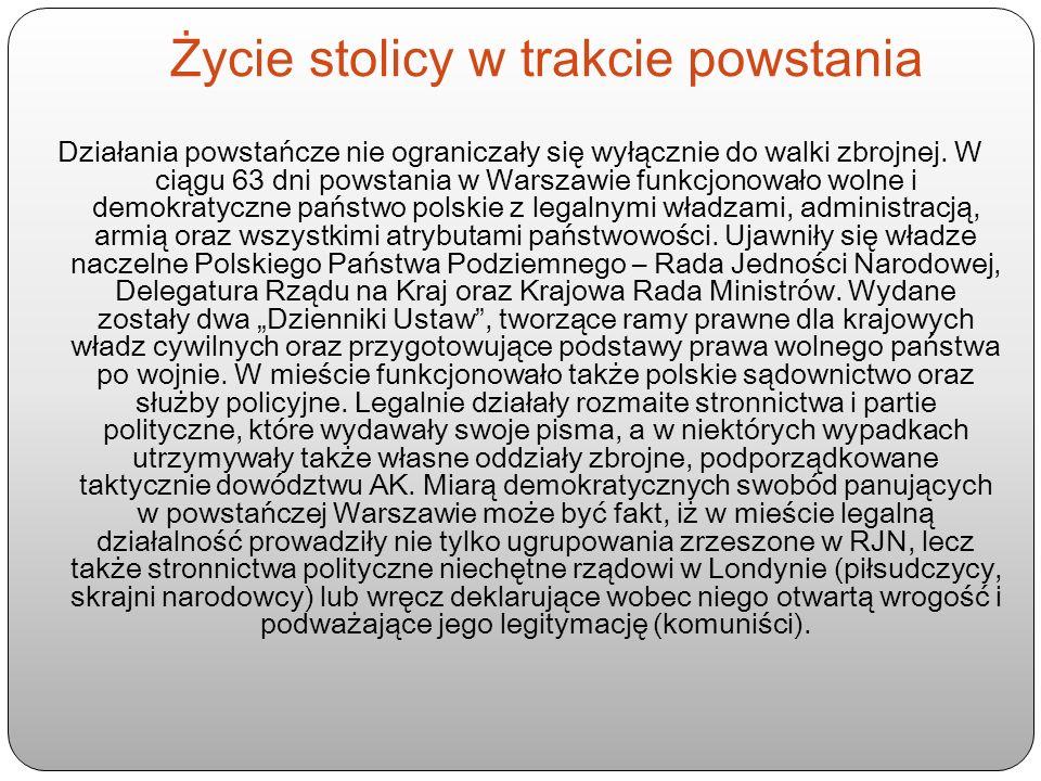 Życie stolicy w trakcie powstania Działania powstańcze nie ograniczały się wyłącznie do walki zbrojnej. W ciągu 63 dni powstania w Warszawie funkcjono