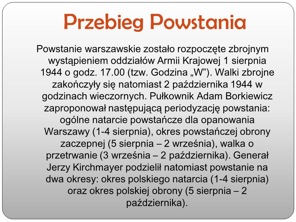 Przebieg Powstania Powstanie warszawskie zostało rozpoczęte zbrojnym wystąpieniem oddziałów Armii Krajowej 1 sierpnia 1944 o godz.