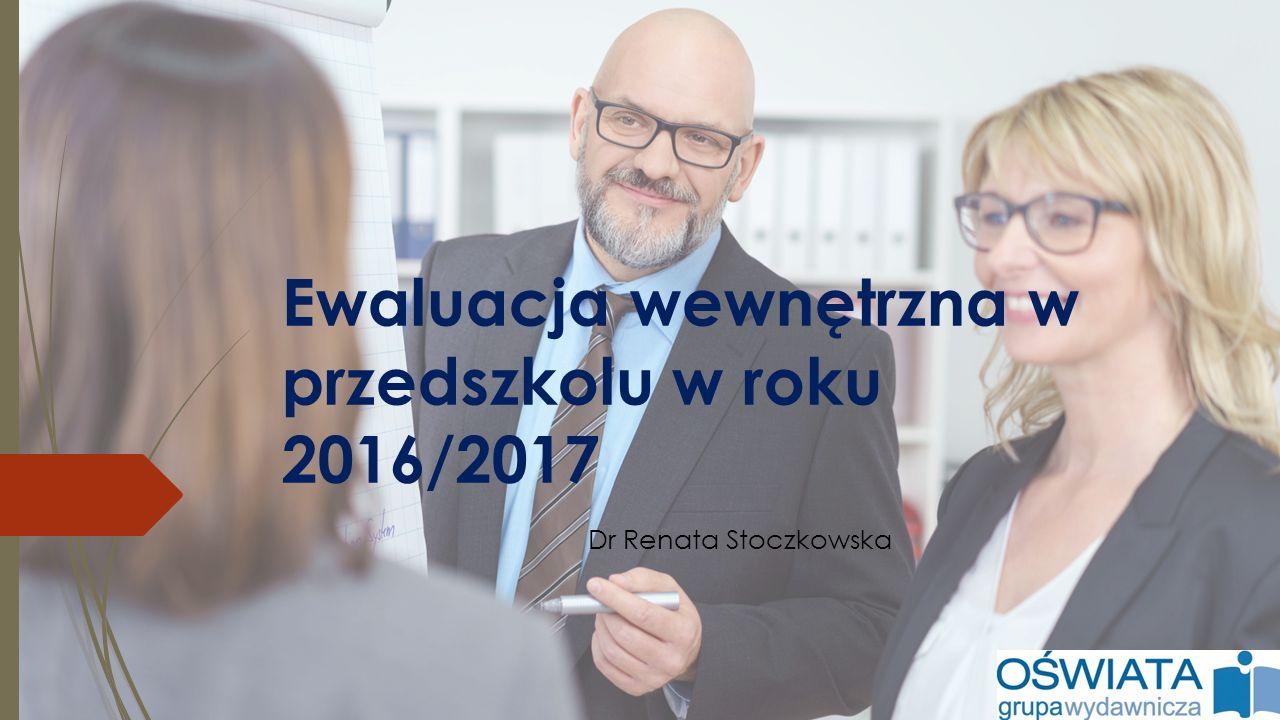 Ewaluacja wewnętrzna w przedszkolu w roku 2016/2017 Dr Renata Stoczkowska