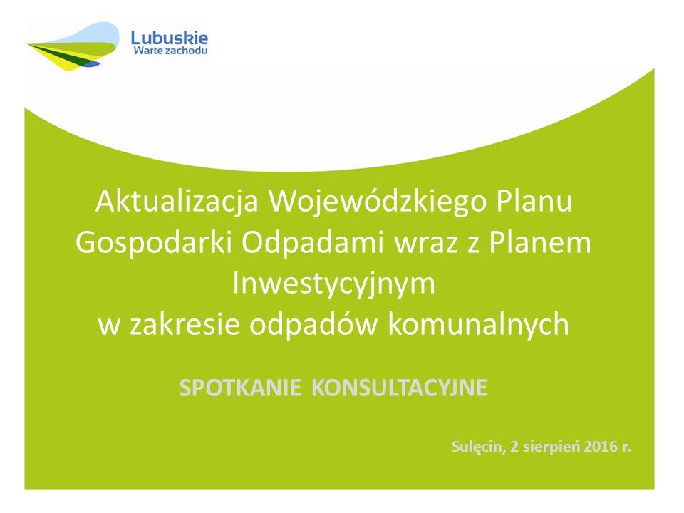 Aktualizacja Wojewódzkiego Planu Gospodarki Odpadami wraz z Planem Inwestycyjnym w zakresie odpadów komunalnych SPOTKANIE KONSULTACYJNE Sulęcin, 2 sierpień 2016 r.