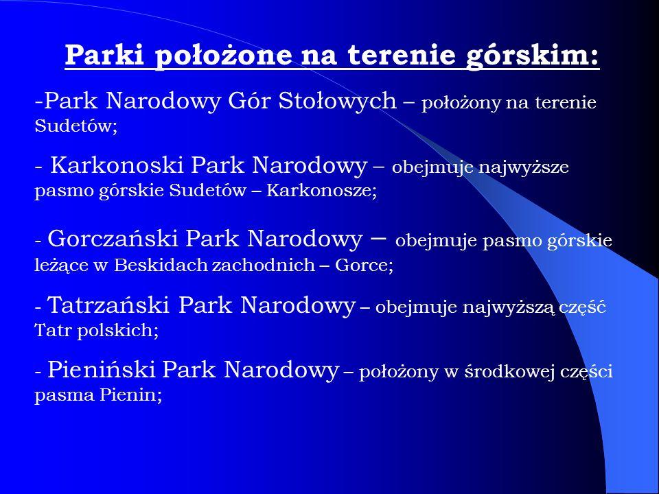 Parki położone na terenie górskim: -Park Narodowy Gór Stołowych – położony na terenie Sudetów; - Karkonoski Park Narodowy – obejmuje najwyższe pasmo górskie Sudetów – Karkonosze; - Gorczański Park Narodowy – obejmuje pasmo górskie leżące w Beskidach zachodnich – Gorce; - Tatrzański Park Narodowy – obejmuje najwyższą część Tatr polskich; - Pieniński Park Narodowy – położony w środkowej części pasma Pienin;