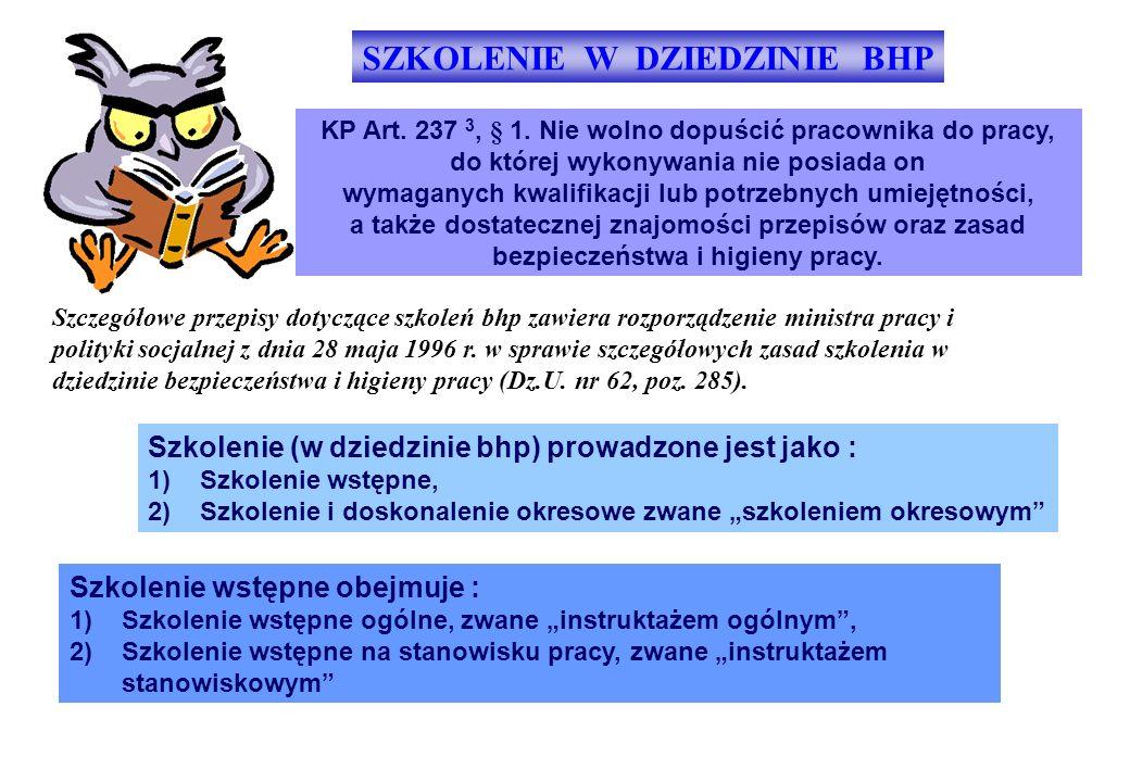 SZKOLENIE W DZIEDZINIE BHP KP Art. 237 3, § 1. Nie wolno dopuścić pracownika do pracy, do której wykonywania nie posiada on wymaganych kwalifikacji lu
