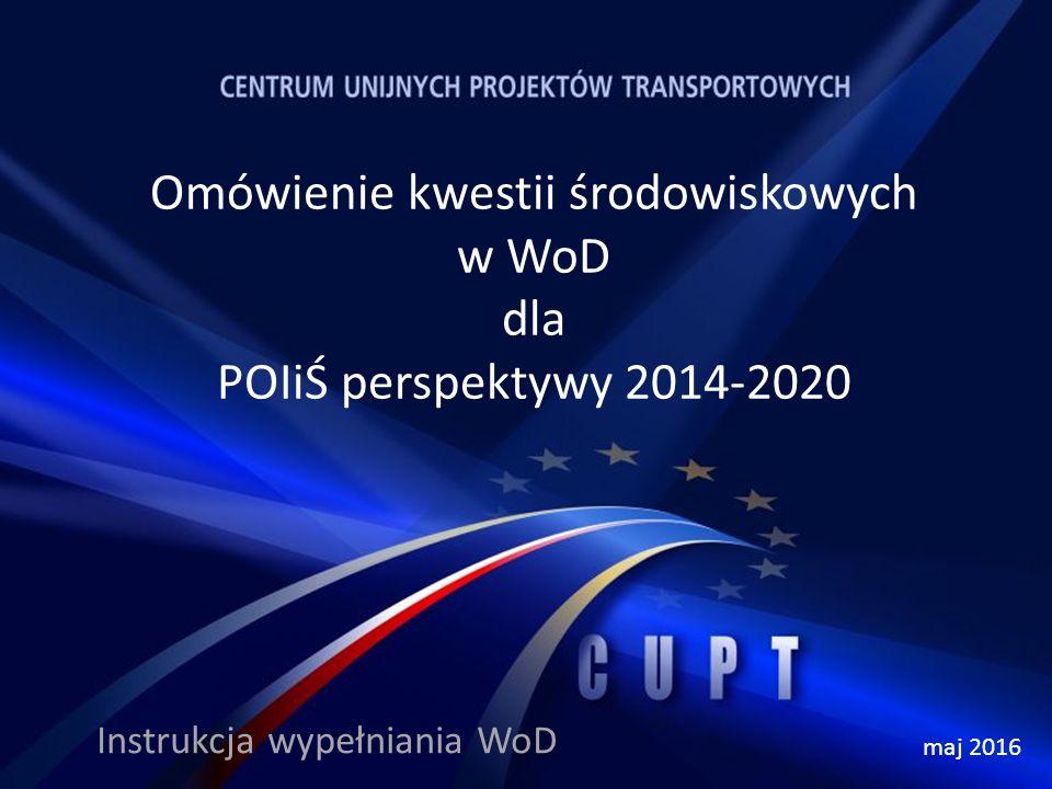 Omówienie kwestii środowiskowych w WoD dla POIiŚ perspektywy 2014-2020 Instrukcja wypełniania WoD maj 2016