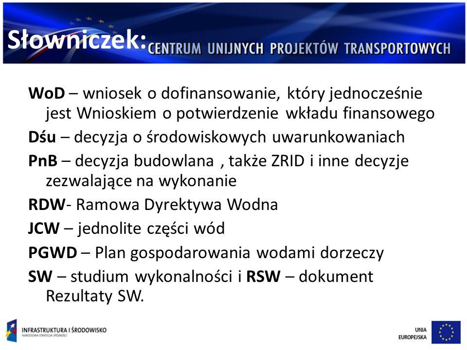 Słowniczek: WoD – wniosek o dofinansowanie, który jednocześnie jest Wnioskiem o potwierdzenie wkładu finansowego Dśu – decyzja o środowiskowych uwarunkowaniach PnB – decyzja budowlana, także ZRID i inne decyzje zezwalające na wykonanie RDW- Ramowa Dyrektywa Wodna JCW – jednolite części wód PGWD – Plan gospodarowania wodami dorzeczy SW – studium wykonalności i RSW – dokument Rezultaty SW.