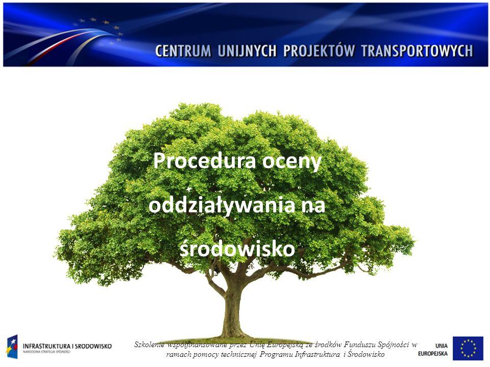 Procedura oceny oddziaływania na środowisko Szkolenie współfinansowane przez Unię Europejską ze środków Funduszu Spójności w ramach pomocy technicznej Programu Infrastruktura i Środowisko
