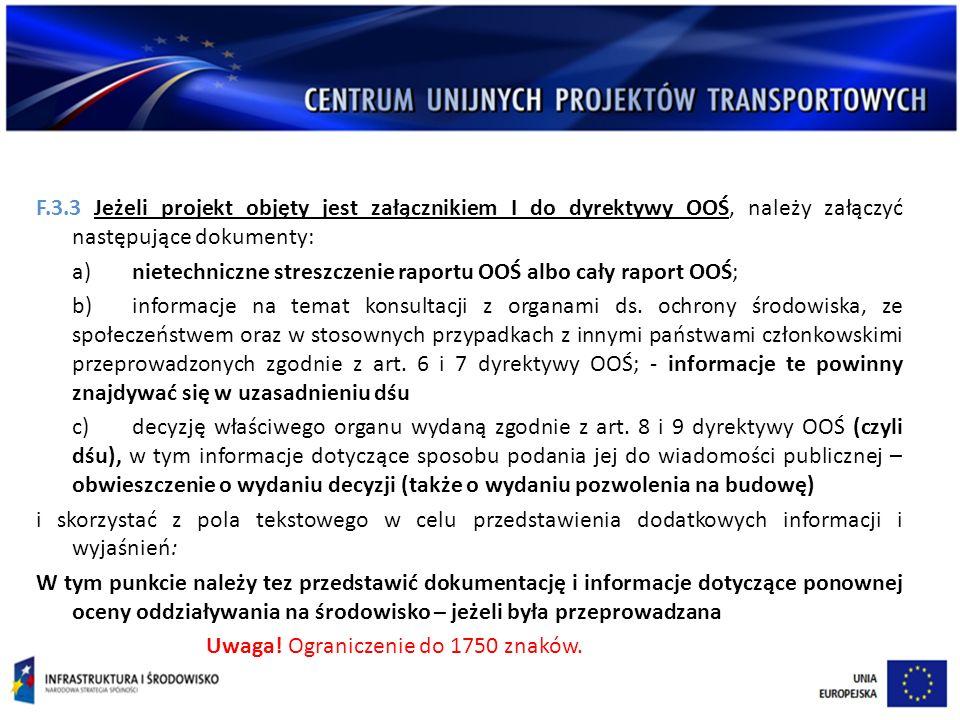 F.3.3 Jeżeli projekt objęty jest załącznikiem I do dyrektywy OOŚ, należy załączyć następujące dokumenty: a)nietechniczne streszczenie raportu OOŚ albo cały raport OOŚ; b)informacje na temat konsultacji z organami ds.