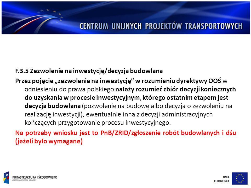 """F.3.5 Zezwolenie na inwestycję/decyzja budowlana Przez pojęcie """"zezwolenie na inwestycję w rozumieniu dyrektywy OOŚ w odniesieniu do prawa polskiego należy rozumieć zbiór decyzji koniecznych do uzyskania w procesie inwestycyjnym, którego ostatnim etapem jest decyzja budowlana (pozwolenie na budowę albo decyzja o zezwoleniu na realizację inwestycji), ewentualnie inna z decyzji administracyjnych kończących przygotowanie procesu inwestycyjnego."""