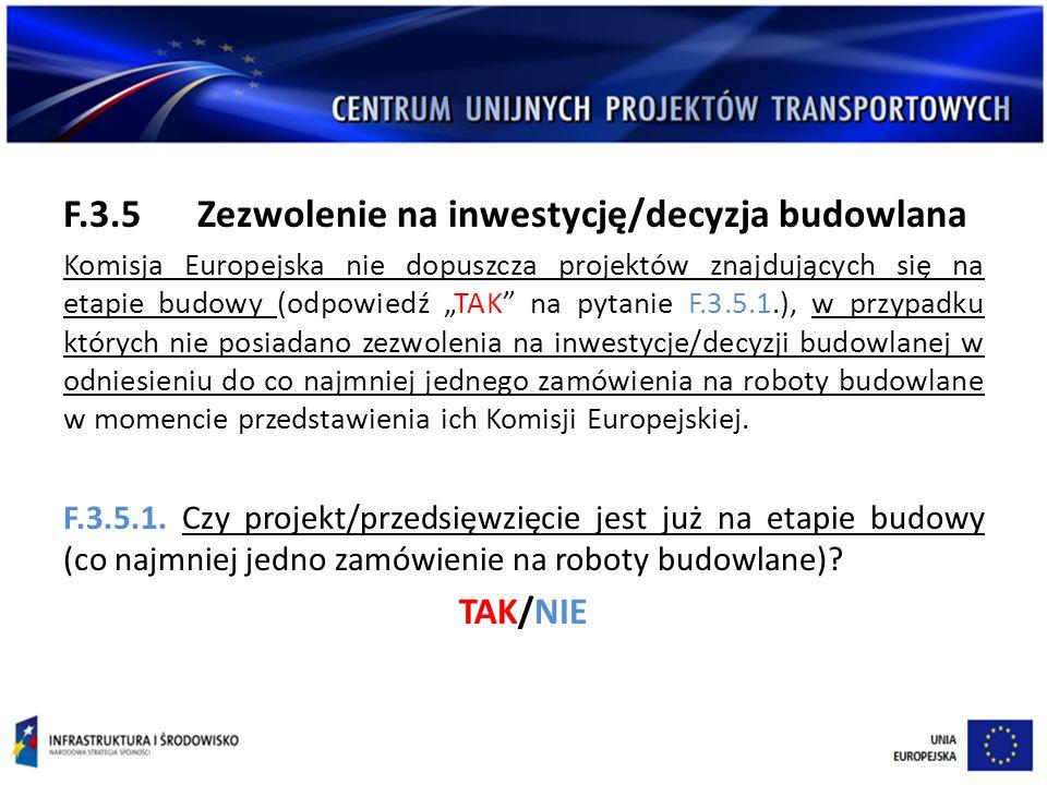 """F.3.5 Zezwolenie na inwestycję/decyzja budowlana Komisja Europejska nie dopuszcza projektów znajdujących się na etapie budowy (odpowiedź """"TAK na pytanie F.3.5.1.), w przypadku których nie posiadano zezwolenia na inwestycje/decyzji budowlanej w odniesieniu do co najmniej jednego zamówienia na roboty budowlane w momencie przedstawienia ich Komisji Europejskiej."""