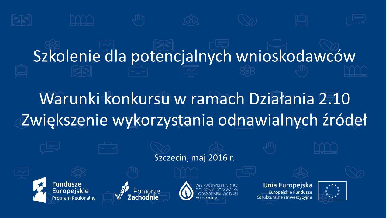 Szkolenie dla potencjalnych wnioskodawców Warunki konkursu w ramach Działania 2.10 Zwiększenie wykorzystania odnawialnych źródeł Szczecin, maj 2016 r.