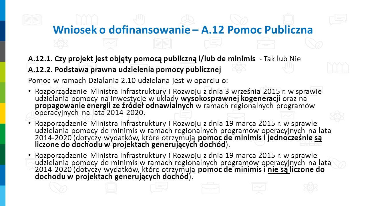 Wniosek o dofinansowanie – A.12 Pomoc Publiczna A.12.1. Czy projekt jest objęty pomocą publiczną i/lub de minimis - Tak lub Nie A.12.2. Podstawa prawn