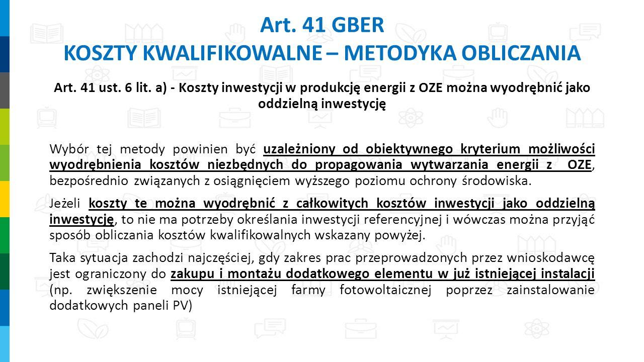 Art. 41 GBER KOSZTY KWALIFIKOWALNE – METODYKA OBLICZANIA Art. 41 ust. 6 lit. a) - Koszty inwestycji w produkcję energii z OZE można wyodrębnić jako od