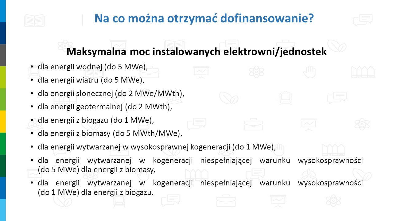 Na co można otrzymać dofinansowanie? Maksymalna moc instalowanych elektrowni/jednostek dla energii wodnej (do 5 MWe), dla energii wiatru (do 5 MWe), d