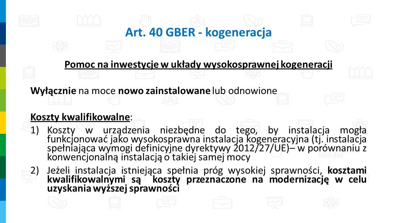 Art. 40 GBER - kogeneracja Pomoc na inwestycje w układy wysokosprawnej kogeneracji Wyłącznie na moce nowo zainstalowane lub odnowione Koszty kwalifiko
