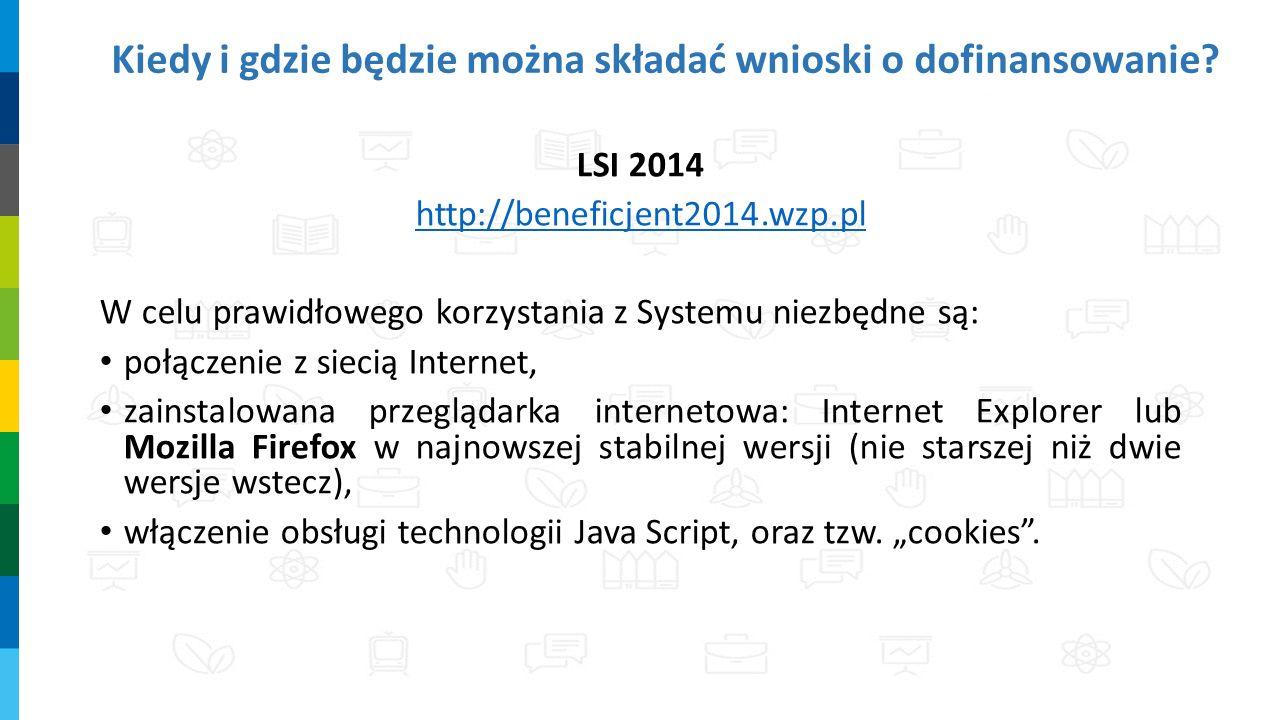 Kiedy i gdzie będzie można składać wnioski o dofinansowanie? LSI 2014 http://beneficjent2014.wzp.pl W celu prawidłowego korzystania z Systemu niezbędn