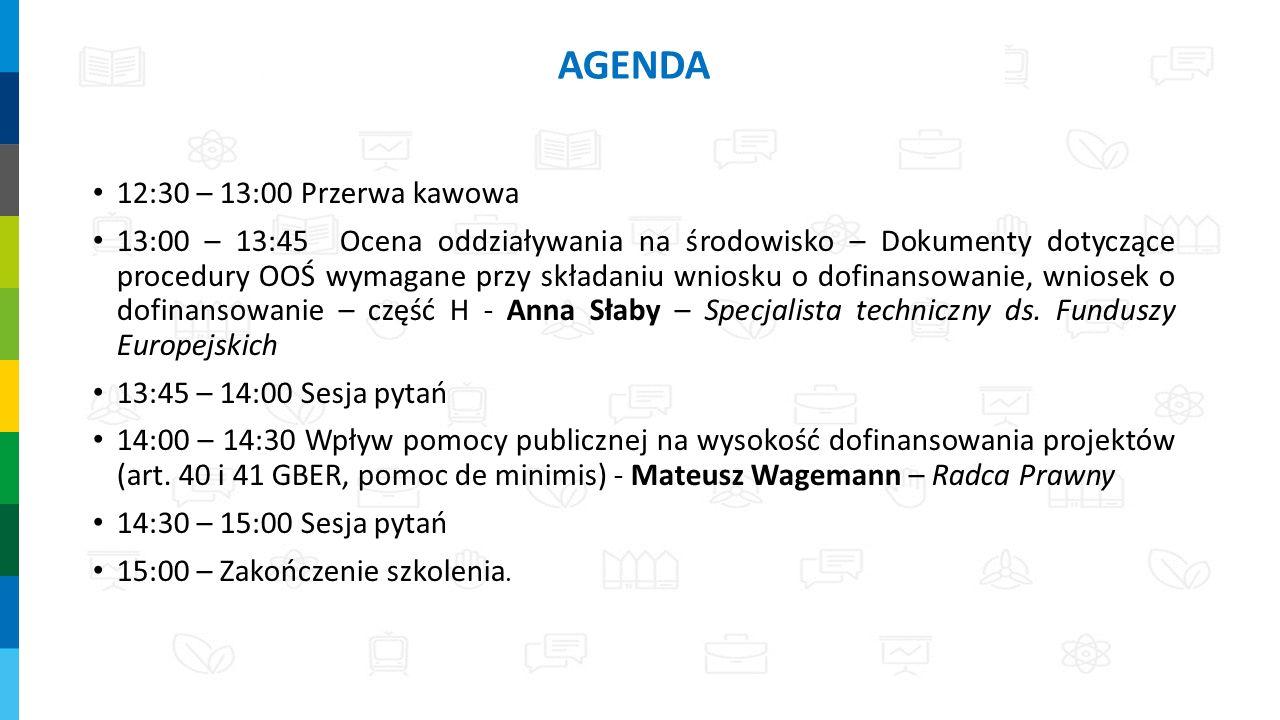 12:30 – 13:00 Przerwa kawowa 13:00 – 13:45 Ocena oddziaływania na środowisko – Dokumenty dotyczące procedury OOŚ wymagane przy składaniu wniosku o dofinansowanie, wniosek o dofinansowanie – część H - Anna Słaby – Specjalista techniczny ds.