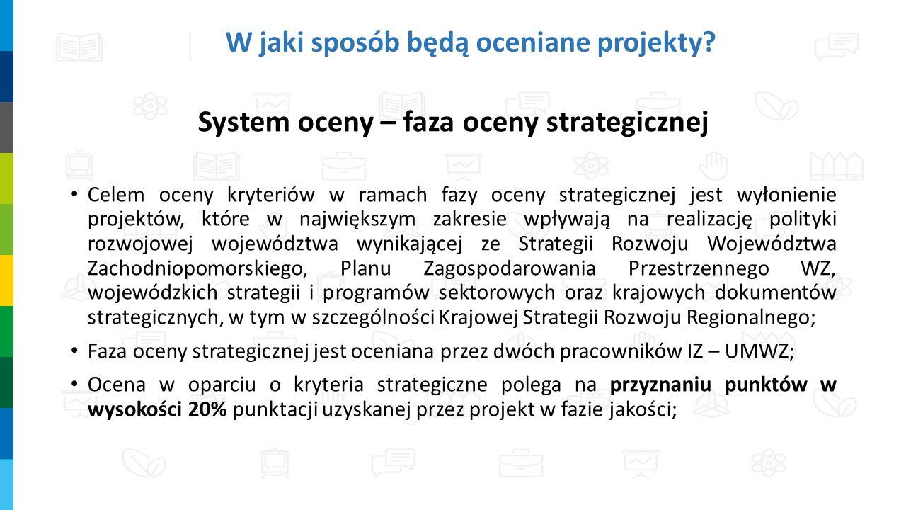 W jaki sposób będą oceniane projekty? System oceny – faza oceny strategicznej Celem oceny kryteriów w ramach fazy oceny strategicznej jest wyłonienie