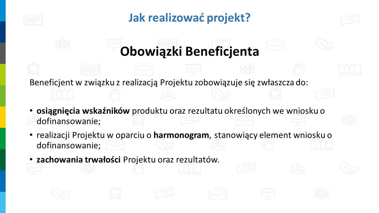 Obowiązki Beneficjenta Beneficjent w związku z realizacją Projektu zobowiązuje się zwłaszcza do: osiągnięcia wskaźników produktu oraz rezultatu określonych we wniosku o dofinansowanie; realizacji Projektu w oparciu o harmonogram, stanowiący element wniosku o dofinansowanie; zachowania trwałości Projektu oraz rezultatów.