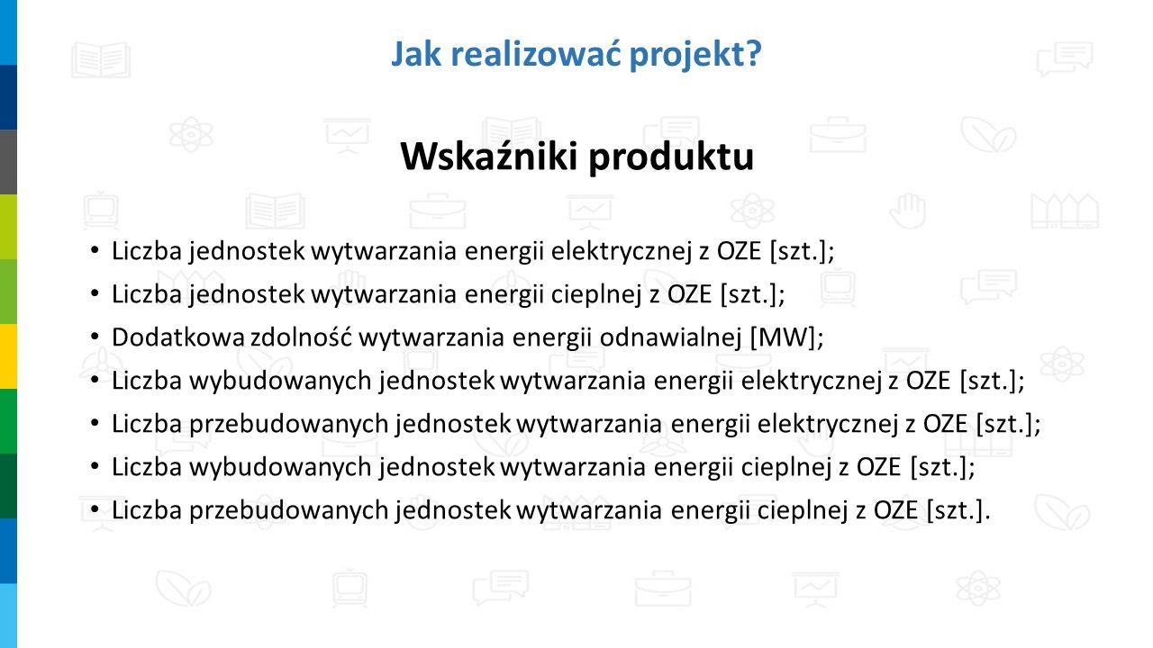Wskaźniki produktu Liczba jednostek wytwarzania energii elektrycznej z OZE [szt.]; Liczba jednostek wytwarzania energii cieplnej z OZE [szt.]; Dodatkowa zdolność wytwarzania energii odnawialnej [MW]; Liczba wybudowanych jednostek wytwarzania energii elektrycznej z OZE [szt.]; Liczba przebudowanych jednostek wytwarzania energii elektrycznej z OZE [szt.]; Liczba wybudowanych jednostek wytwarzania energii cieplnej z OZE [szt.]; Liczba przebudowanych jednostek wytwarzania energii cieplnej z OZE [szt.].