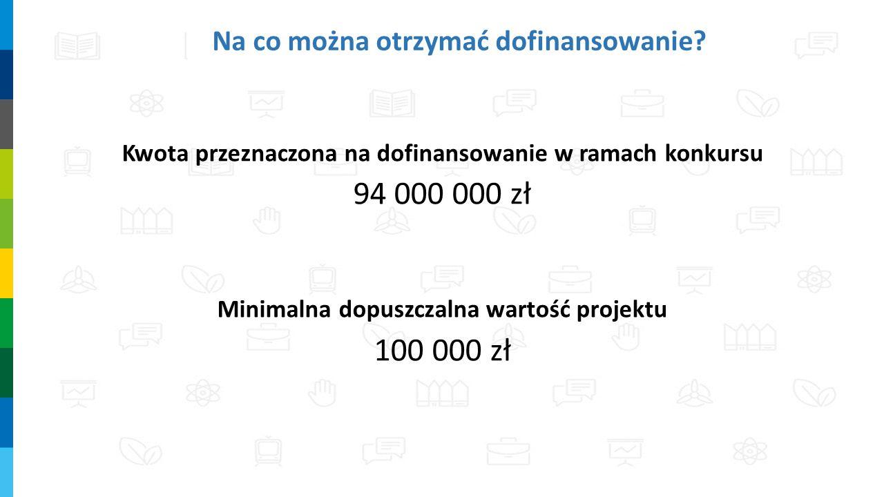Na co można otrzymać dofinansowanie? Kwota przeznaczona na dofinansowanie w ramach konkursu 94 000 000 zł Minimalna dopuszczalna wartość projektu 100
