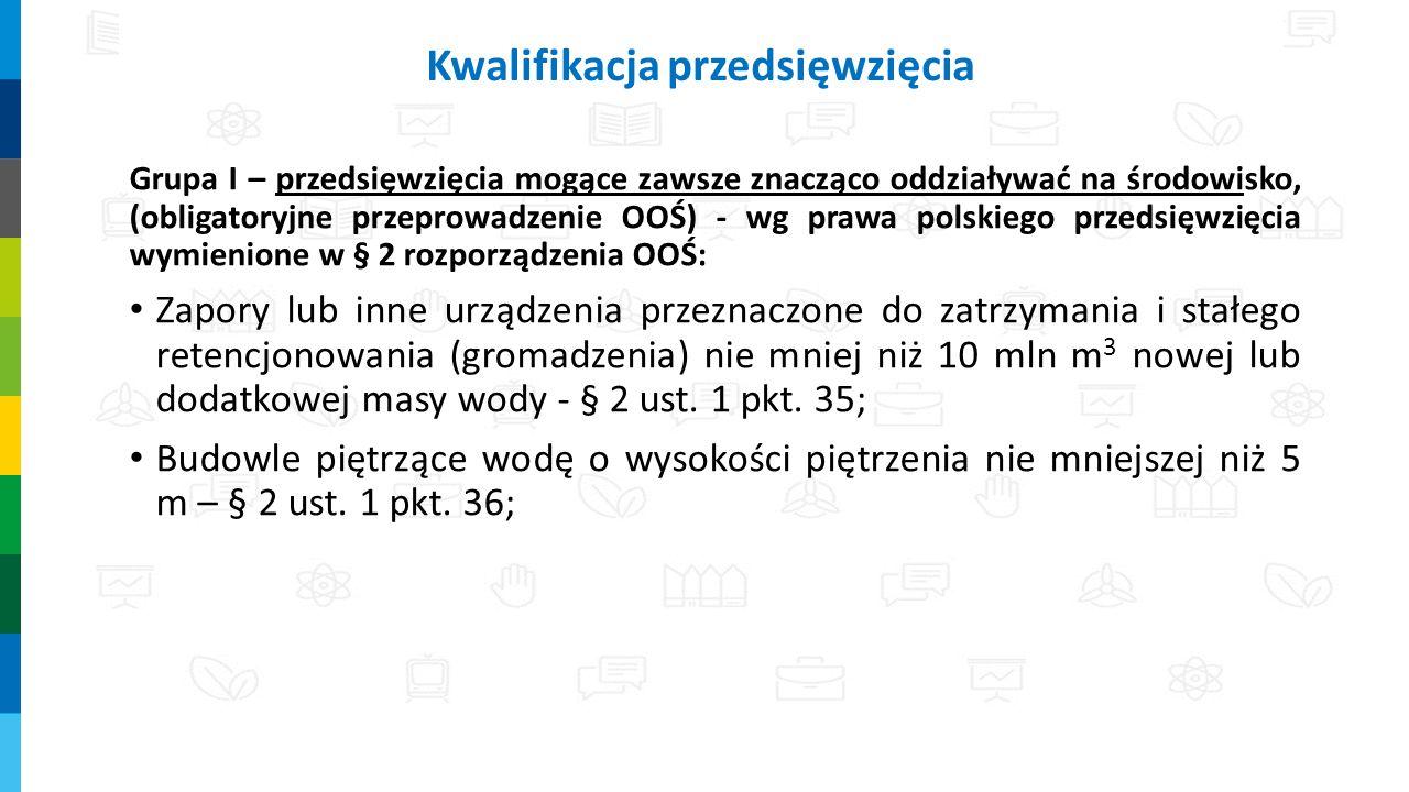 Grupa I – przedsięwzięcia mogące zawsze znacząco oddziaływać na środowisko, (obligatoryjne przeprowadzenie OOŚ) - wg prawa polskiego przedsięwzięcia wymienione w § 2 rozporządzenia OOŚ: Zapory lub inne urządzenia przeznaczone do zatrzymania i stałego retencjonowania (gromadzenia) nie mniej niż 10 mln m 3 nowej lub dodatkowej masy wody - § 2 ust.