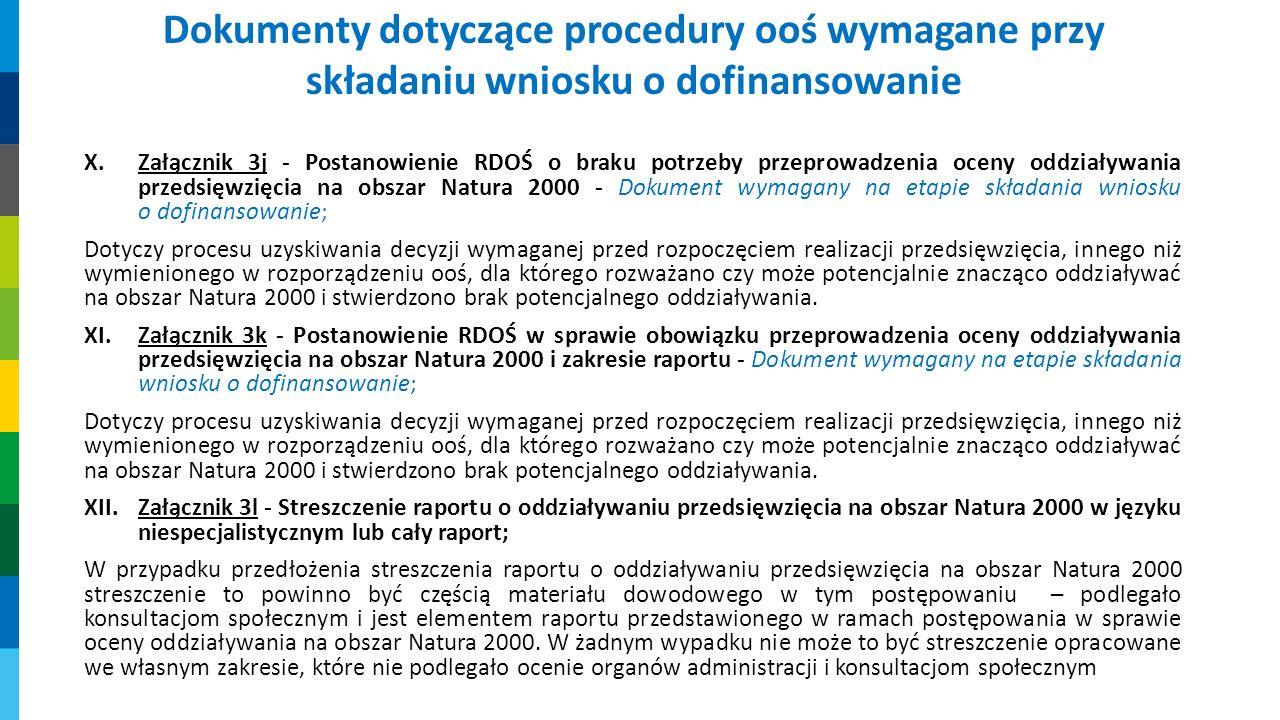 X.Załącznik 3j - Postanowienie RDOŚ o braku potrzeby przeprowadzenia oceny oddziaływania przedsięwzięcia na obszar Natura 2000 - Dokument wymagany na etapie składania wniosku o dofinansowanie; Dotyczy procesu uzyskiwania decyzji wymaganej przed rozpoczęciem realizacji przedsięwzięcia, innego niż wymienionego w rozporządzeniu ooś, dla którego rozważano czy może potencjalnie znacząco oddziaływać na obszar Natura 2000 i stwierdzono brak potencjalnego oddziaływania.