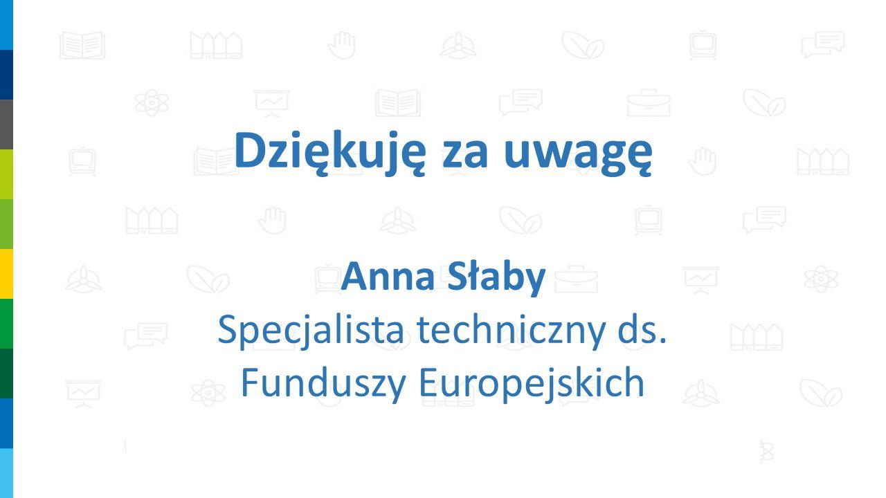 Dziękuję za uwagę Anna Słaby Specjalista techniczny ds. Funduszy Europejskich