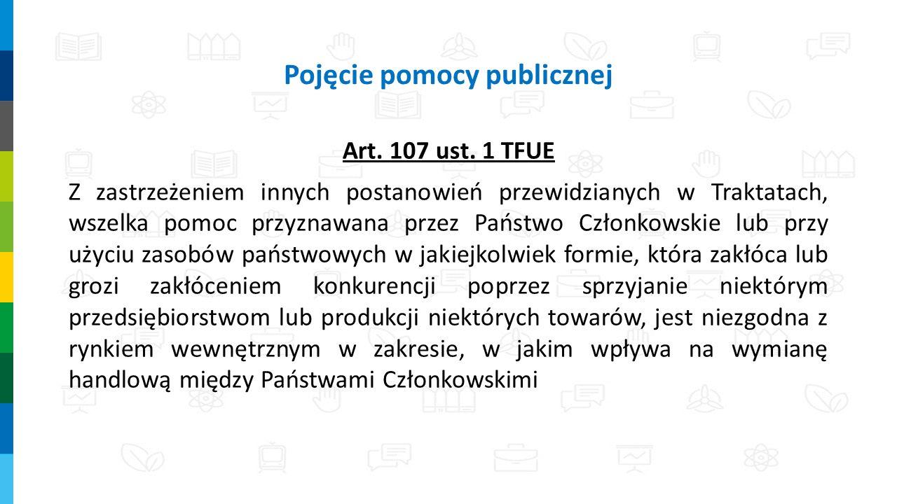 Pojęcie pomocy publicznej Art. 107 ust. 1 TFUE Z zastrzeżeniem innych postanowień przewidzianych w Traktatach, wszelka pomoc przyznawana przez Państwo