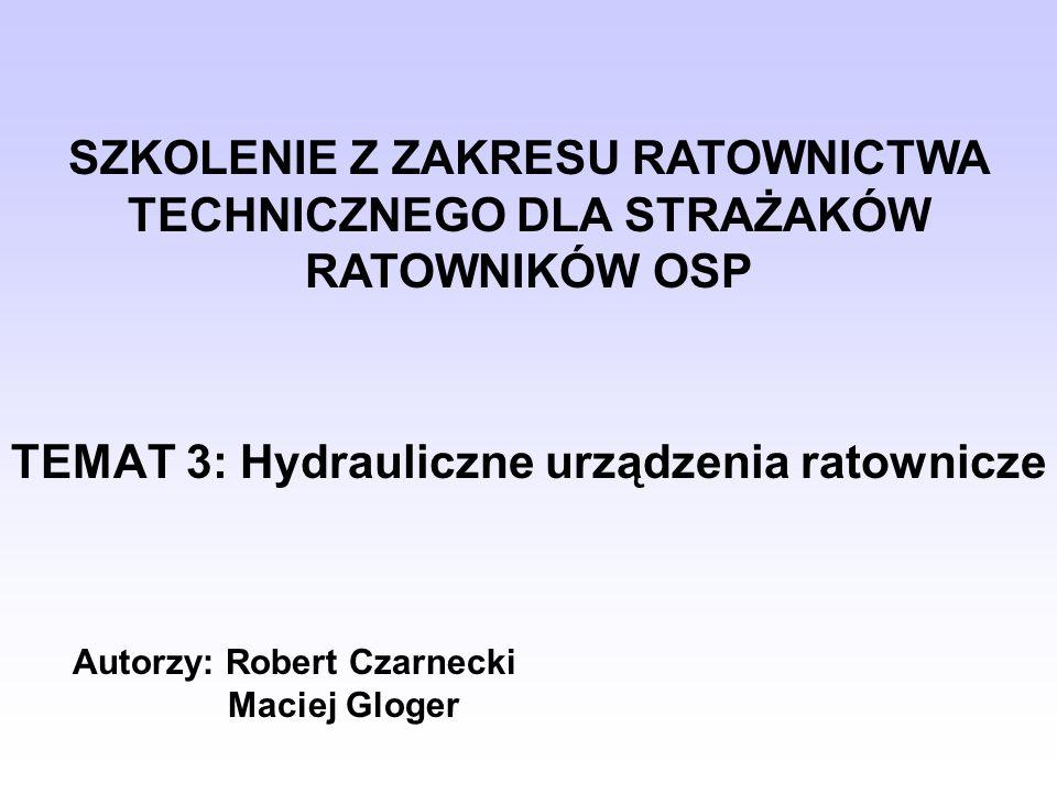 TEMAT 3: Hydrauliczne urządzenia ratownicze Autorzy: Robert Czarnecki Maciej Gloger SZKOLENIE Z ZAKRESU RATOWNICTWA TECHNICZNEGO DLA STRAŻAKÓW RATOWNI