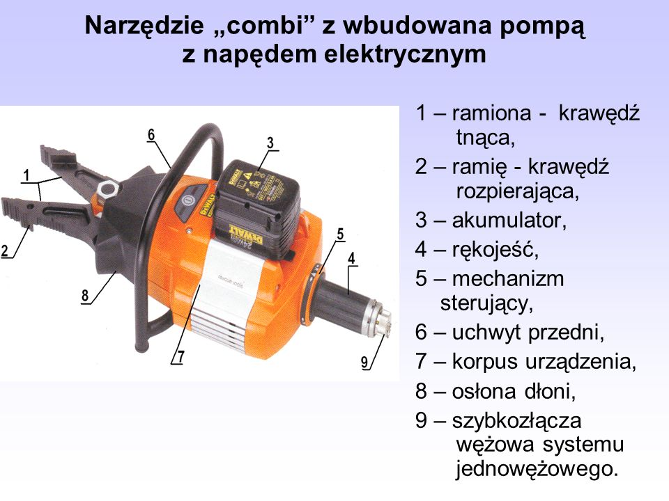 """Narzędzie """"combi z wbudowana pompą z napędem elektrycznym 1 – ramiona - krawędź tnąca, 2 – ramię - krawędź rozpierająca, 3 – akumulator, 4 – rękojeść, 5 – mechanizm sterujący, 6 – uchwyt przedni, 7 – korpus urządzenia, 8 – osłona dłoni, 9 – szybkozłącza wężowa systemu jednowężowego."""