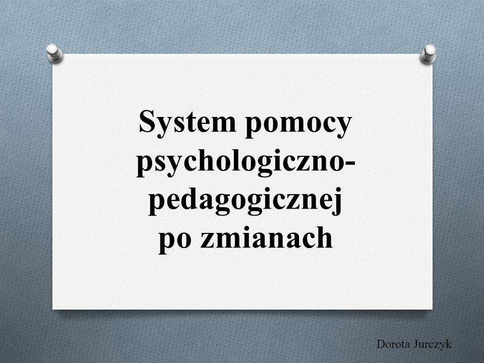 System pomocy psychologiczno- pedagogicznej po zmianach Dorota Jurczyk