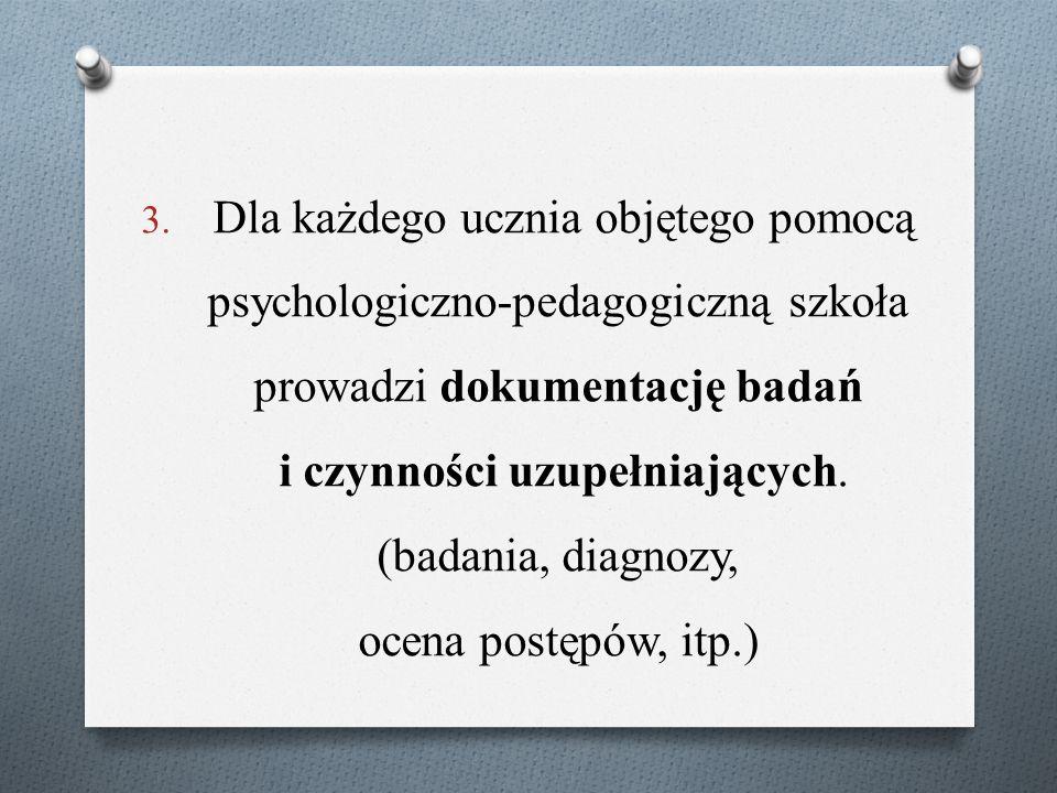 3. Dla każdego ucznia objętego pomocą psychologiczno-pedagogiczną szkoła prowadzi dokumentację badań i czynności uzupełniających. (badania, diagnozy,