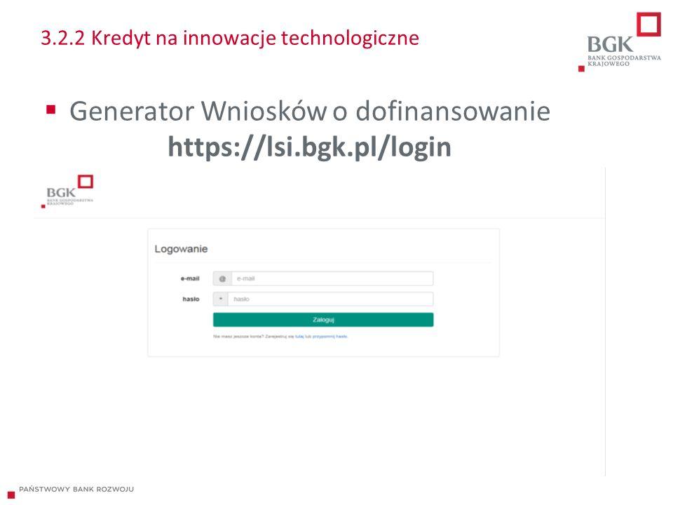 3.2.2 Kredyt na innowacje technologiczne  Generator Wniosków o dofinansowanie https://lsi.bgk.pl/login