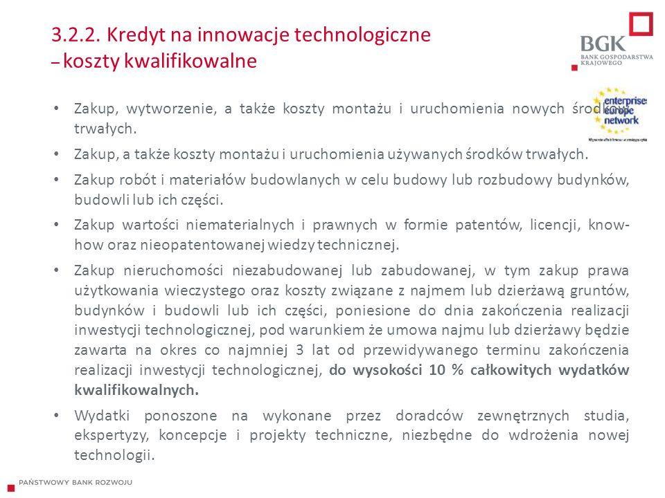 3.2.2. Kredyt na innowacje technologiczne – koszty kwalifikowalne Zakup, wytworzenie, a także koszty montażu i uruchomienia nowych środków trwałych. Z