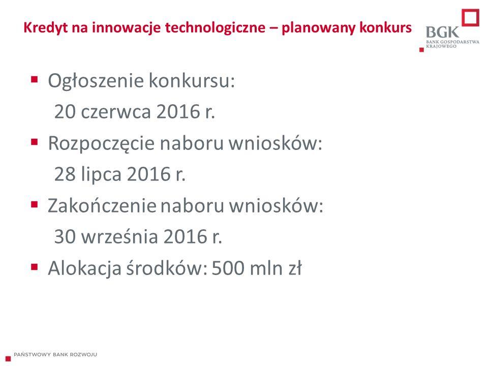 Kredyt na innowacje technologiczne – planowany konkurs  Ogłoszenie konkursu: 20 czerwca 2016 r.  Rozpoczęcie naboru wniosków: 28 lipca 2016 r.  Zak