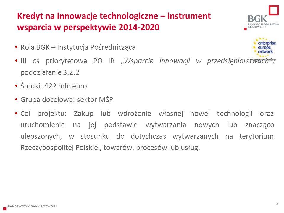 """Kredyt na innowacje technologiczne – instrument wsparcia w perspektywie 2014-2020 9 Rola BGK – Instytucja Pośrednicząca III oś priorytetowa PO IR """"Wsparcie innowacji w przedsiębiorstwach , poddziałanie 3.2.2 Środki: 422 mln euro Grupa docelowa: sektor MŚP Cel projektu: Zakup lub wdrożenie własnej nowej technologii oraz uruchomienie na jej podstawie wytwarzania nowych lub znacząco ulepszonych, w stosunku do dotychczas wytwarzanych na terytorium Rzeczypospolitej Polskiej, towarów, procesów lub usług."""