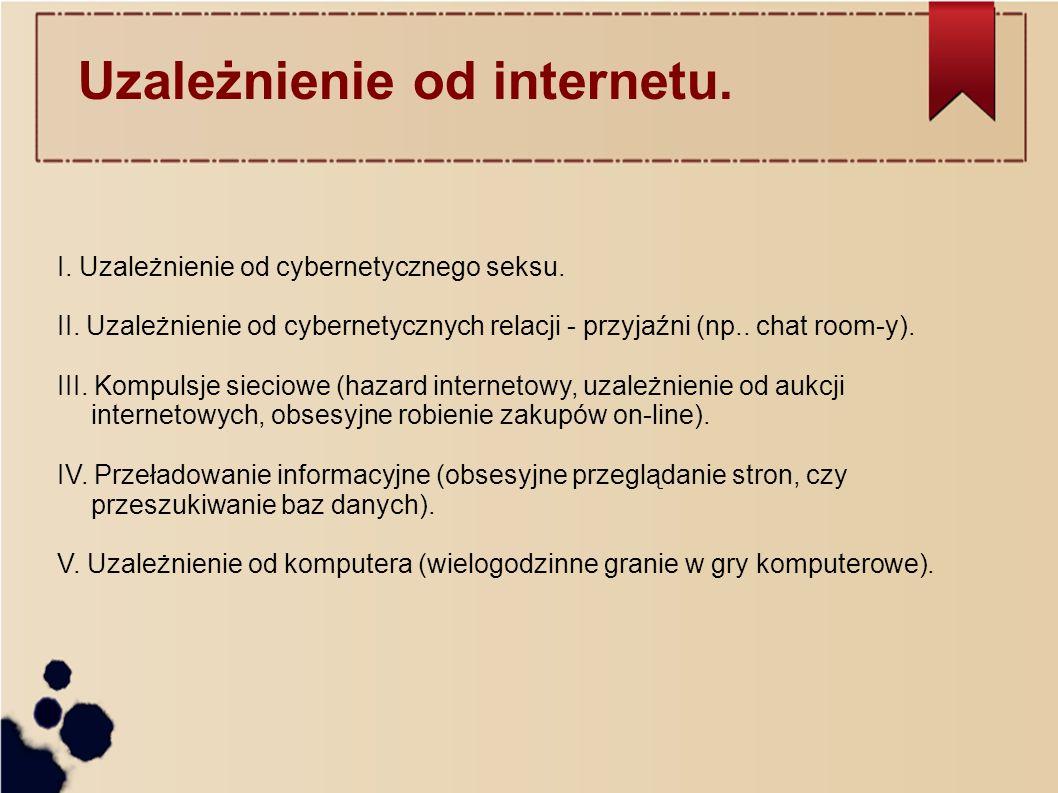 I. Uzależnienie od cybernetycznego seksu. II. Uzależnienie od cybernetycznych relacji - przyjaźni (np.. chat room-y). III. Kompulsje sieciowe (hazard