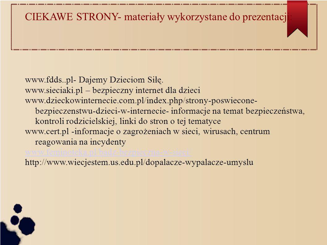 CIEKAWE STRONY- materiały wykorzystane do prezentacji: www.fdds..pl- Dajemy Dzieciom Siłę. www.sieciaki.pl – bezpieczny internet dla dzieci www.dzieck