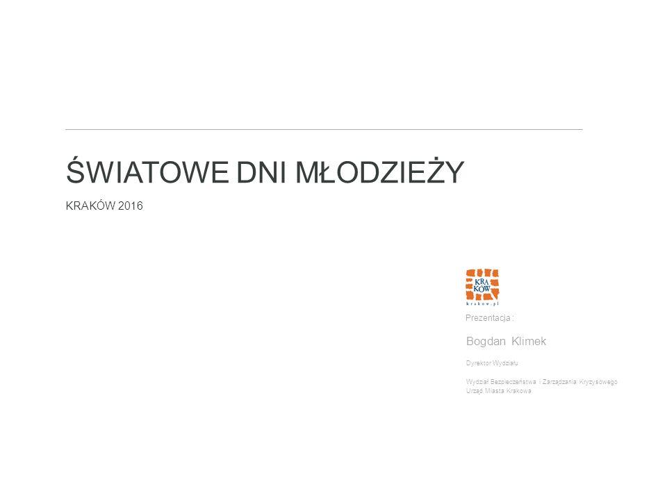 ŚWIATOWE DNI MŁODZIEŻY KRAKÓW 2016 Dyrektor Wydziału Wydział Bezpieczeństwa i Zarządzania Kryzysowego Urząd Miasta Krakowa Prezentacja : Bogdan Klimek