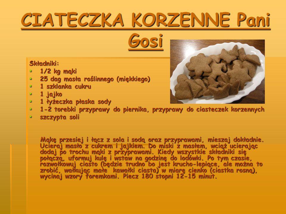 CIATECZKA KORZENNE Pani Gosi Składniki:  1/2 kg mąki  25 dag masła roślinnego (miękkiego)  1 szklanka cukru  1 jajko  1 łyżeczka płaska sody  1-2 torebki przyprawy do piernika, przyprawy do ciasteczek korzennych  szczypta soli Mąkę przesiej i łącz z sola i sodą oraz przyprawami, mieszaj dokładnie.